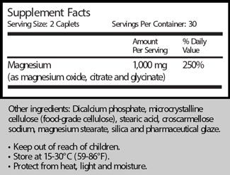 Supplement Facts Serving Size: 2 Caplets                           Servings Per Container: 30                                                                     Amount            % Daily                                                                 Per Serving            Value Magnesium                                               1,000 mg             250% (as magnesium oxide, citrate and glycinate)  Other ingredients: Dicalcium phosphate, microcrystalline cellulose (food-grade cellulose), tearic acid, croscarmellose sodium, magnesium stearate, silica and pharmaceutical glaze.