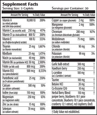 Serving Size: 3 Caplets                                              Amount Per Serving            % Daily Value Vitamin A (as retinyl palmitate and 50% beta-carotene) 10,000 IU200% Vitamin C (as ascorbic acid)    250 mg417% Vitamin D (as cholecalciferol)   800 IU200% Vitamin E (as dl-alpha-tocopheryl acetate)    100 IU333% Thiamin  (as thiamin mononitrate)                           25 mg         1,667% Riboflavin                          25 mg         1,471% Niacin (as niacinamide)           40 mg200% Vitamin B6 (as pyridoxine HCl) 50 mg         2,500% Folate (as folic acid)            800 mcg200% Vitamin B12 (as cyanocobalamin)                   500 mcg              8,333% Pantothenic acid (as D-calcium pantothenate)                 25 mg250% Calcium (as calcium carbonate)                           500 mg50% Iodine (from kelp)              150 mcg100% Magnesium (as magnesium oxide)                     250 mg         63% Zinc (as zinc citrate)                15 mg100% Selenium (as sodium selenate) 70 mcg100% Copper (as copper gluconate)2 mg100% Manganese (as manganese gluconate)                         2 mg100% Chromium  (as chromium dinicotinate glycinate)                    200 mcg        167% Molybdenum (as sodium molybdate)                   75 mcg100% Chloride  (as potassium chloride)                           90 mg3% Potassium  (as potassium chloride)                         99 mg3% Garlic bulb extract             300 mg† Hawthorn berry                250 mg† L-carnitine (as L-Carnitine L-tartrate)                       100 mg† Taurine                             100 mg† Betaine HCl                        20 mg† Co-Enzyme Q10                  10 mg† Herbal Berry Blend:           150 mg† juniper berry, blackberry 10:1 juice concentrate, blueberry 10:1 juice concentrate, cranberry 12:1 extract, red raspberry (leaf)    † Daily Value not established.                           Other ingredients: microcrystalline cellulose (food-grade cellulose), croscarmellose sod