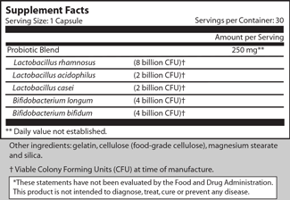Serving Size: 1 Capsule                              Servings per Container: 30                                                                                                                                                           Amount per Serving Probiotic Blend                                                               250 mg**      Lactobacillus rhamnosus        (8 billion CFU) †      Lactobacillus acidophilus        (2 billion CFU) †      Lactobacillus casei                  (2 billion CFU) †      Bifidobacterium longum           (4 billion CFU) †      Bifidobacterium bifidum           (4 billion CFU) †  ** Daily value not established.  Other ingredients: gelatin, cellulose (food-grade cellulose), magnesium stearate and silica.   † Viable Colony Forming Units (CFU) at time of manufacture.