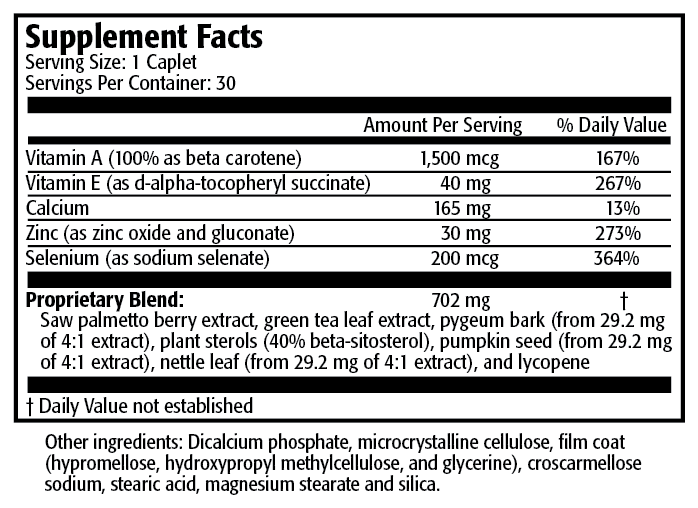 Serving Size: 1 Caplet Servings per Container: 30 Amount Per Serving % Daily Value Vitamin A (100% as beta-carotene) 5,000 IU 100% Vitamin E (as d-alpha-tocopheryl succinate) 60 IU 200% Zinc (as zinc oxide and gluconate) 30 mg 200% Selenium (as sodium selenate) 200 mcg 286% Proprietary blend: 702 mg † Saw palmetto berry extract, green tea leaf extract, pygeum bark, beta-sitosterol complex, pumpkin seed, nettle leaf and lycopene  † Daily Value not established.  Other ingredients: Dicalcium phosphate, microcrystalline cellulose (food-grade cellulose), film coat (polyvinyl alcohol, titanium dioxide, polyethylene glycol, talc, FD&C blue #1 and FD&C yellow #5), stearic scarmellose sodium, magnesium stearate and silica.